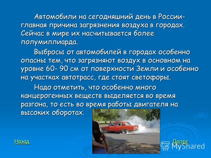 Автомобили на сегодняшний день в России- главная причина загрязнения воздуха в городах. Сейчас в мире их насчитывается более полумиллиарда. Выбросы от автомобилей в городах особенно опасны тем, что загрязняют воздух в основном на уровне 60- 90 см от