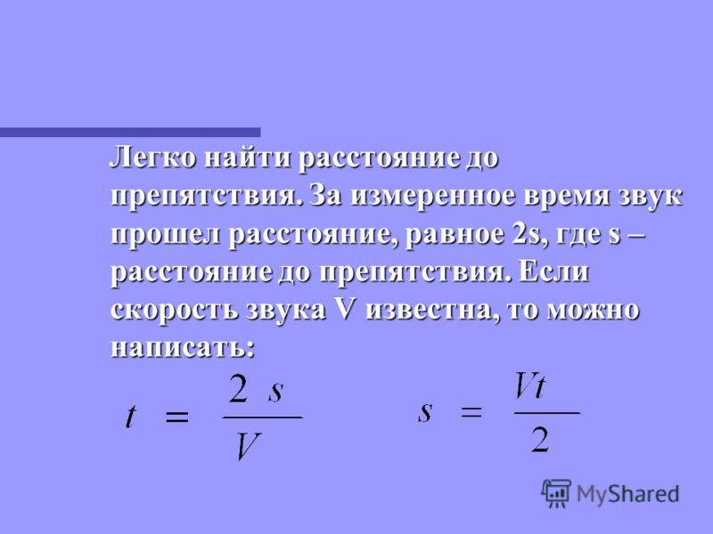 Легко найти расстояние до препятствия. За измеренное время звук прошел расстояние, равное 2s, где s – расстояние до препятствия. Если скорость звука V известна, то можно написать: