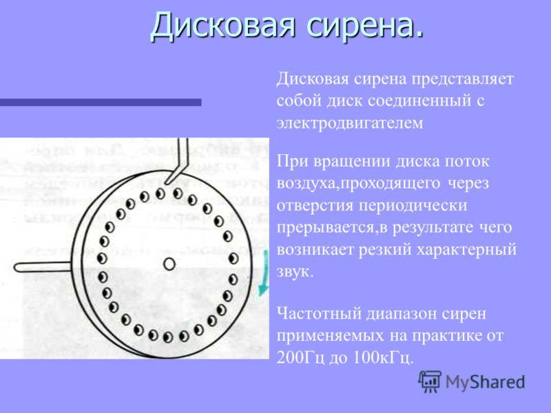 Дисковая сирена. Дисковая сирена. Дисковая сирена представляет собой диск соединенный с электродвигателем При вращении диска поток воздуха,проходящего через отверстия периодически прерывается,в результате чего возникает резкий характерный звук. Часто