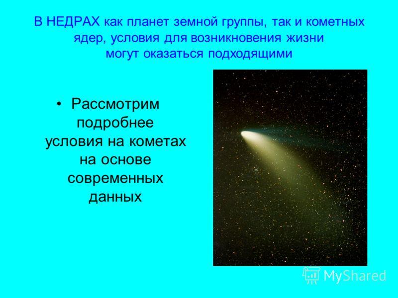 В НЕДРАХ как планет земной группы, так и кометных ядер, условия для возникновения жизни могут оказаться подходящими Рассмотрим подробнее условия на кометах на основе современных данных