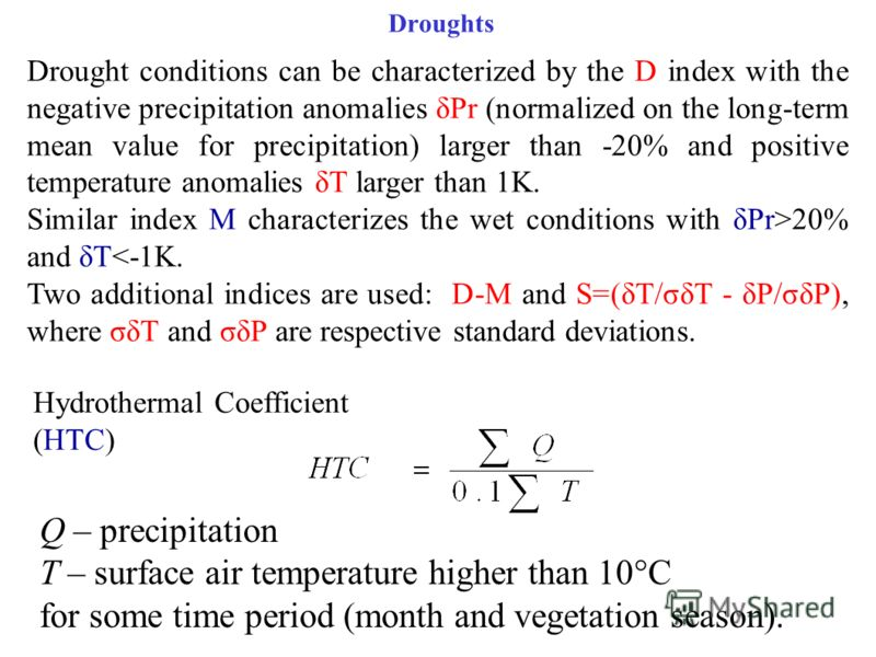 Droughts Q – precipitation T – surface air temperature higher than 10°C for some time period (month and vegetation season). Hydrothermal Coefficient (HTC) Drought conditions can be characterized by the D index with the negative precipitation anomalie