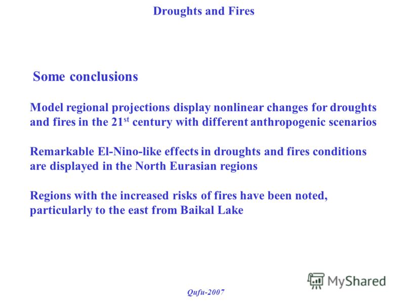 Droughts and Fires Qufu-2007 Some conclusions Model regional projections display nonlinear changes for droughts and fires in the 21 st century with different anthropogenic scenarios Remarkable El-Nino-like effects in droughts and fires conditions are