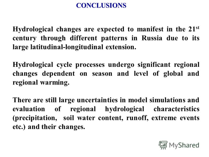 CONCLUSIONS Hydrological changes are expected to manifest in the 21 st century through different patterns in Russia due to its large latitudinal-longitudinal extension. Hydrological cycle processes undergo significant regional changes dependent on se
