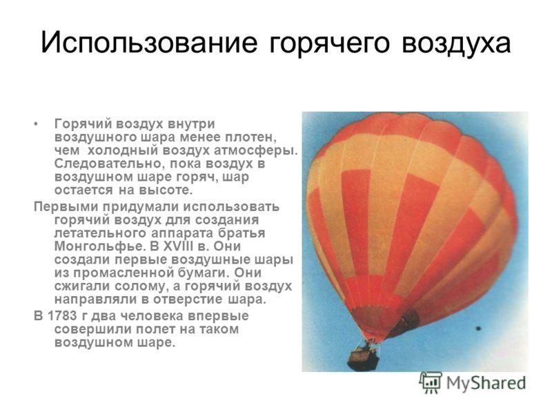 Использование горячего воздуха Горячий воздух внутри воздушного шара менее плотен, чем холодный воздух атмосферы. Следовательно, пока воздух в воздушном шаре горяч, шар остается на высоте. Первыми придумали использовать горячий воздух для создания ле