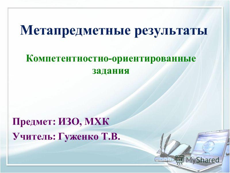 Метапредметные результаты Компетентностно-ориентированные задания Предмет: ИЗО, МХК Учитель: Гуженко Т.В.