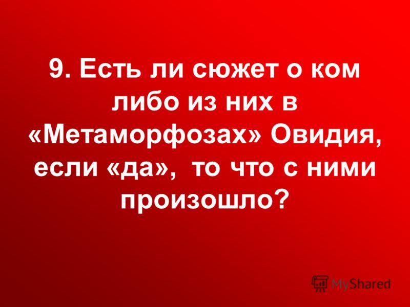 9. Есть ли сюжет о ком либо из них в «Метаморфозах» Овидия, если «да», то что с ними произошло?