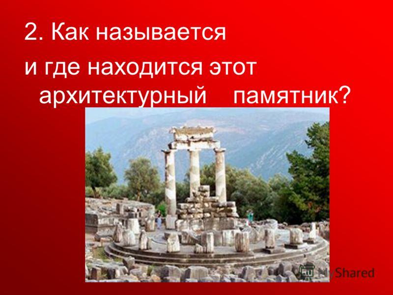 2. Как называется и где находится этот архитектурный памятник?