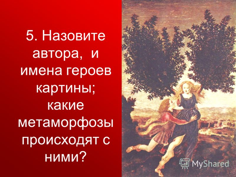 5. Назовите автора, и имена героев картины; какие метаморфозы происходят с ними?