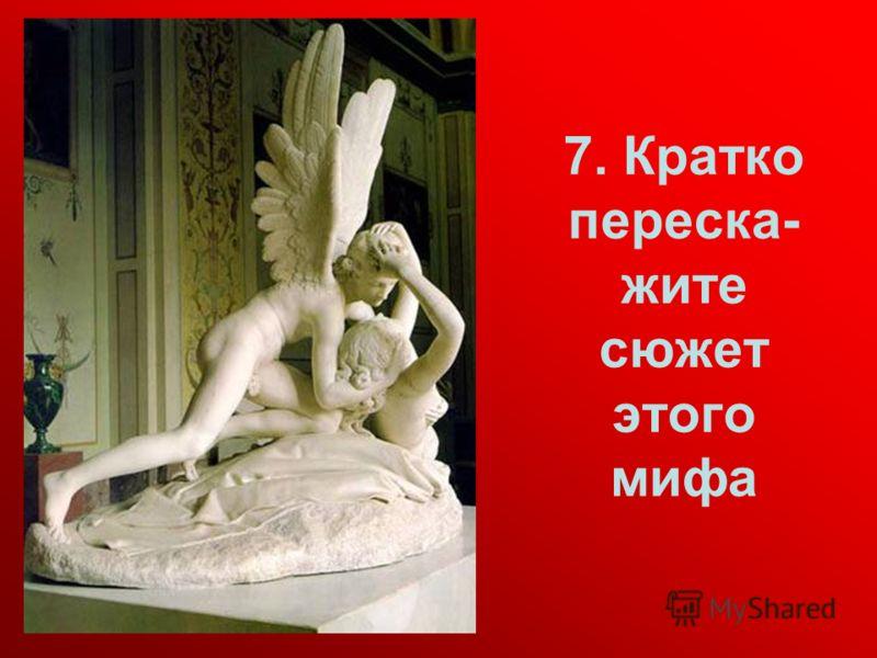 7. Кратко переска- жите сюжет этого мифа