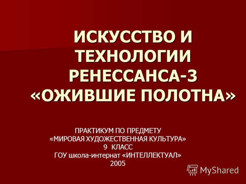 ИСКУССТВО И ТЕХНОЛОГИИ РЕНЕССАНСА-3 «ОЖИВШИЕ ПОЛОТНА» ПРАКТИКУМ ПО ПРЕДМЕТУ «МИРОВАЯ ХУДОЖЕСТВЕННАЯ КУЛЬТУРА» 9 КЛАСС ГОУ школа-интернат «ИНТЕЛЛЕКТУАЛ» 2005
