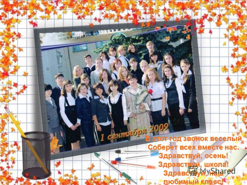 В этот год звонок веселый Соберет всех вместе нас. Здравствуй, осень! Здравствуй, школа! Здравствуй, наш любимый класс!