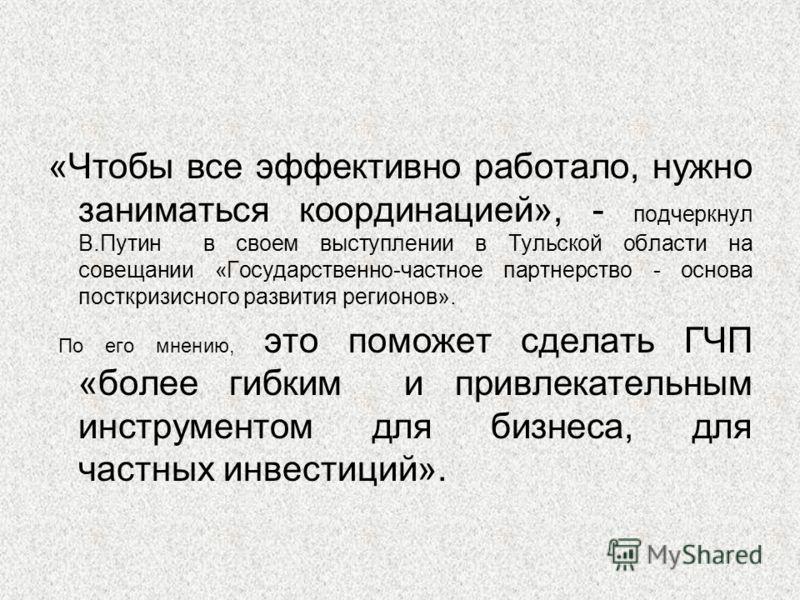 «Чтобы все эффективно работало, нужно заниматься координацией», - подчеркнул В.Путин в своем выступлении в Тульской области на совещании «Государственно-частное партнерство - основа посткризисного развития регионов». По его мнению, это поможет сделат
