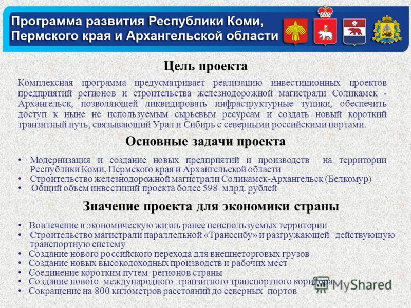 Цель проекта Комплексная программа предусматривает реализацию инвестиционных проектов предприятий регионов и строительства железнодорожной магистрали Соликамск - Архангельск, позволяющей ликвидировать инфраструктурные тупики, обеспечить доступ к ныне