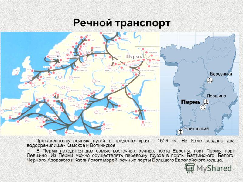 Речной транспорт Протяженность речных путей в пределах края - 1519 км. На Каме создано два водохранилища - Камское и Воткинское. В Перми находятся два самых восточных речных порта Европы: порт Пермь, порт Лёвшино. Из Перми можно осуществлять перевозк