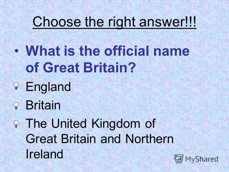 Choose the right answer!!! What is the official name of Great Britain? England Britain The United Kingdom of Great Britain and Northern Ireland