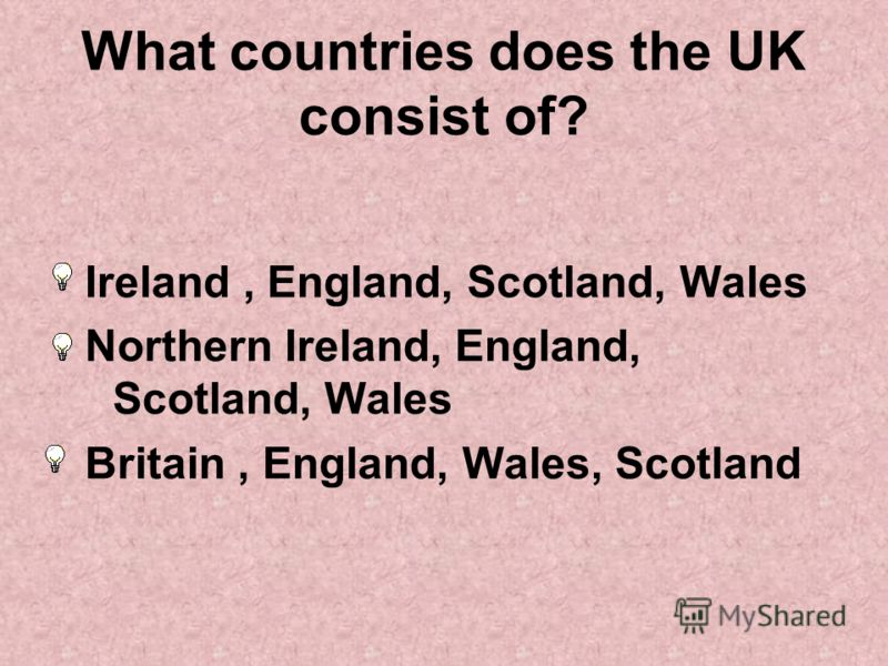 What countries does the UK consist of? Ireland, England, Scotland, Wales Northern Ireland, England, Scotland, Wales Britain, England, Wales, Scotland