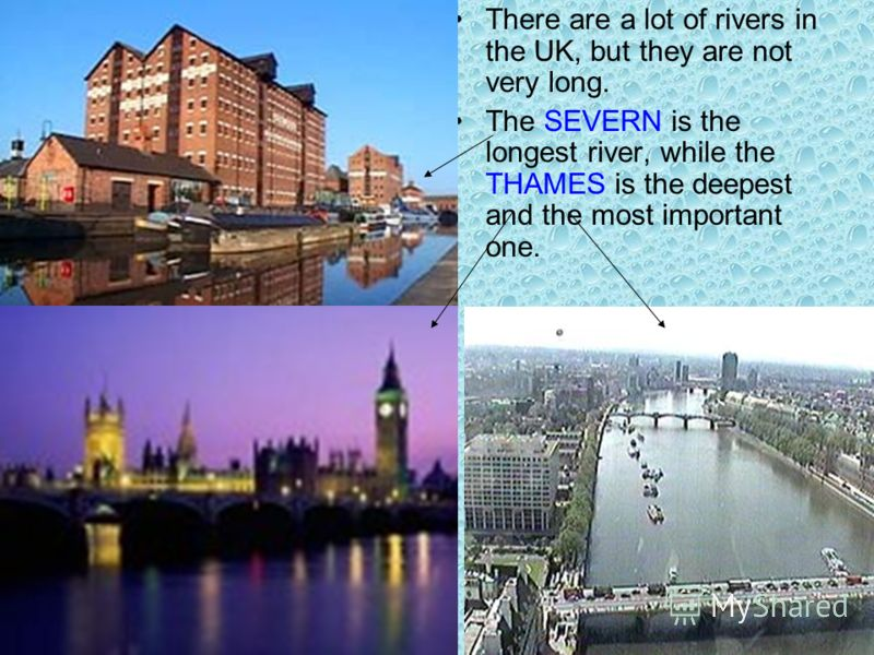 There are a lot of rivers in the UK, but they are not very long. The SEVERN is the longest river, while the THAMES is the deepest and the most important one.