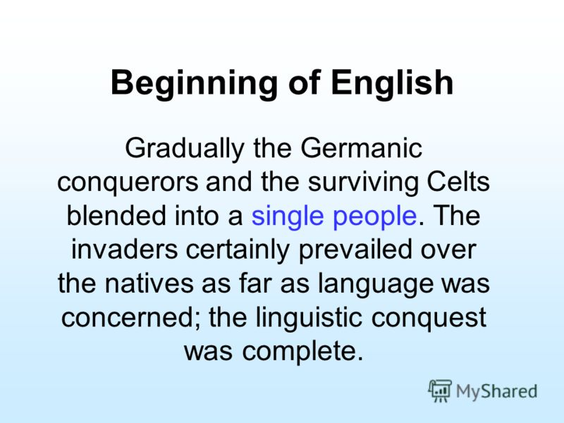 Beginning of English Gradually the Germanic conquerors and the surviving Celts blended into a single people. The invaders certainly prevailed over the natives as far as language was concerned; the linguistic conquest was complete.