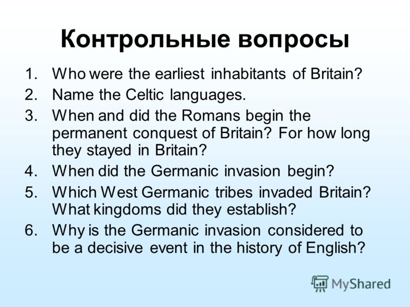 Контрольные вопросы 1.Who were the earliest inhabitants of Britain? 2.Name the Celtic languages. 3.When and did the Romans begin the permanent conquest of Britain? For how long they stayed in Britain? 4.When did the Germanic invasion begin? 5.Which W