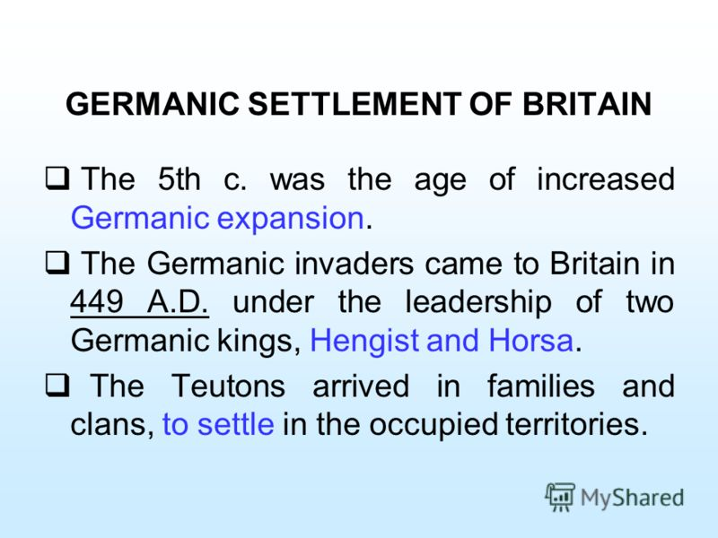 GERMANIC SETTLEMENT OF BRITAIN The 5th c. was the age of increased Germanic expansion. The Germanic invaders came to Britain in 449 A.D. under the leadership of two Germanic kings, Hengist and Horsa. The Teutons arrived in families and clans, to sett