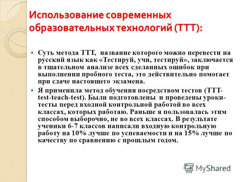 Использование современных образовательных технологий ( ТТТ ): Суть метода ТТТ, название которого можно перевести на русский язык как «Тестируй, учи, тестируй», заключается в тщательном анализе всех сделанных ошибок при выполнении пробного теста, это