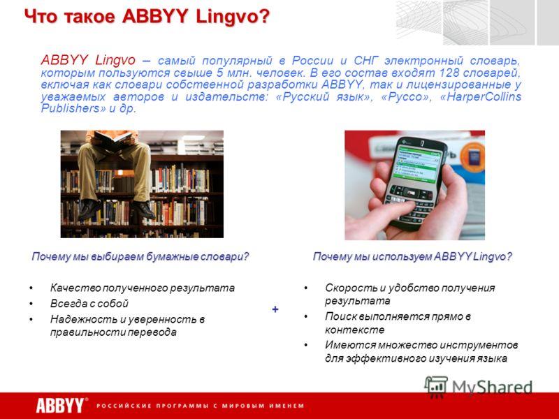 Что такое ABBYY Lingvo? ABBYY Lingvo – самый популярный в России и СНГ электронный словарь, которым пользуются свыше 5 млн. человек. В его состав входят 128 словарей, включая как словари собственной разработки ABBYY, так и лицензированные у уважаемых