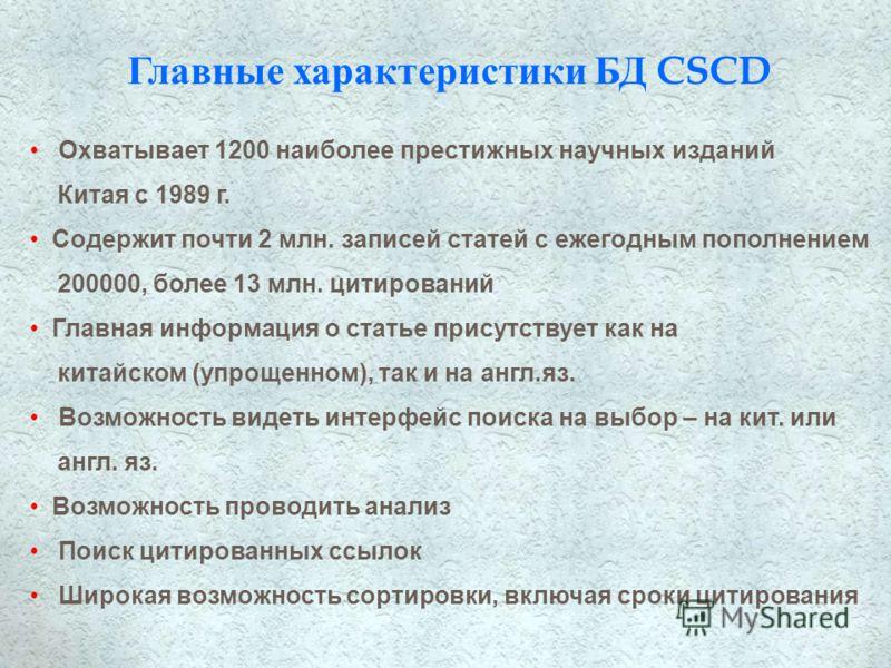 Главные характеристики БД CSCD Охватывает 1200 наиболее престижных научных изданий Китая с 1989 г. Содержит почти 2 млн. записей статей с ежегодным пополнением 200000, более 13 млн. цитирований Главная информация о статье присутствует как на китайско