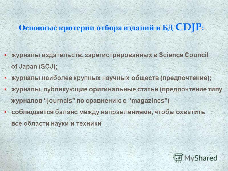 Основные критерии отбора изданий в БД CDJP : журналы издательств, зарегистрированных в Science Council of Japan (SCJ); журналы наиболее крупных научных обществ (предпочтение); журналы, публикующие оригинальные статьи (предпочтение типу журналов journ