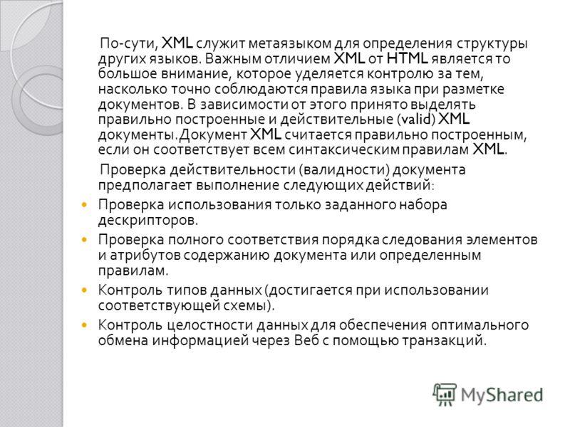 По - сути, XML служит метаязыком для определения структуры других языков. Важным отличием XML от HTML является то большое внимание, которое уделяется контролю за тем, насколько точно соблюдаются правила языка при разметке документов. В зависимости от