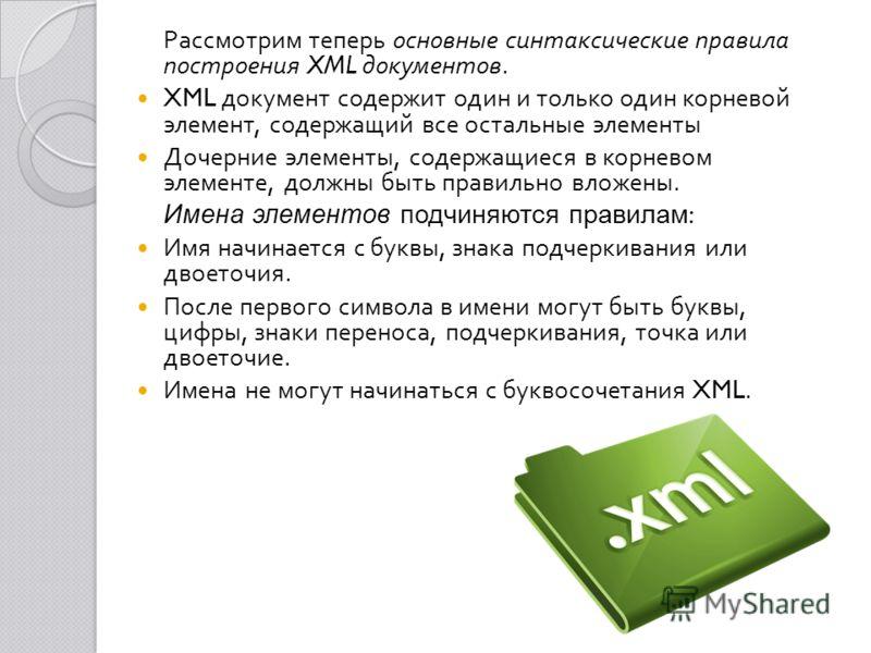 Рассмотрим теперь основные синтаксические правила построения XML документов. XML документ содержит один и только один корневой элемент, содержащий все остальные элементы Дочерние элементы, содержащиеся в корневом элементе, должны быть правильно вложе