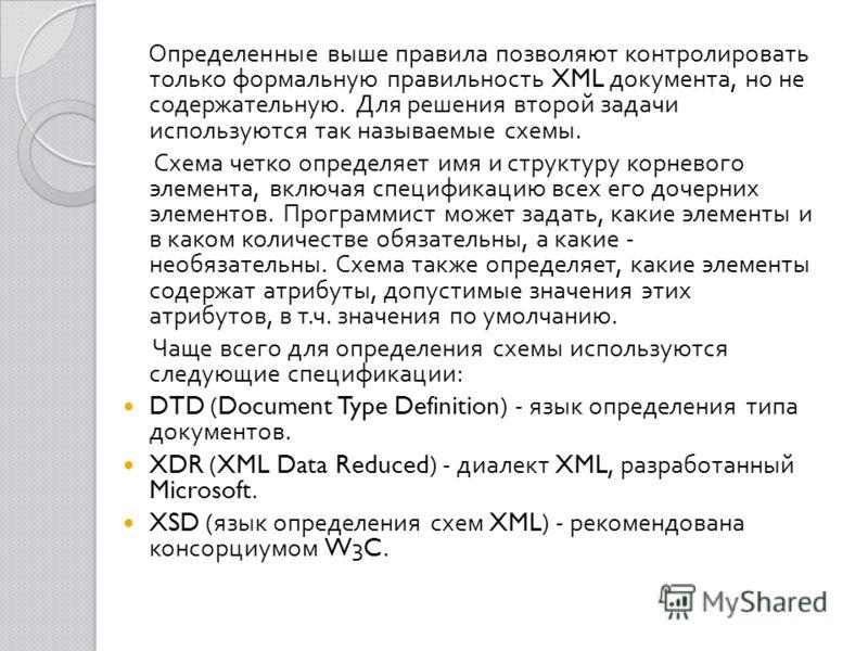 Определенные выше правила позволяют контролировать только формальную правильность XML документа, но не содержательную. Для решения второй задачи используются так называемые схемы. Схема четко определяет имя и структуру корневого элемента, включая спе