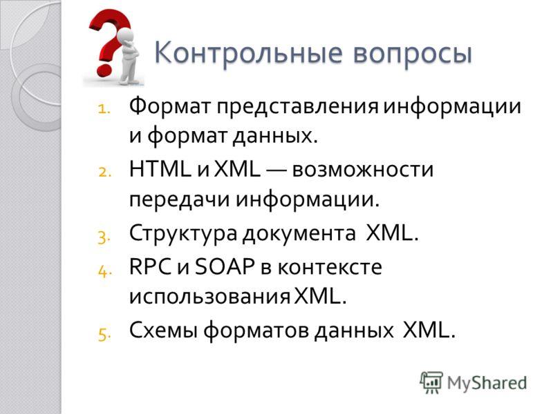Контрольные вопросы 1. Формат представления информации и формат данных. 2. HTML и XML возможности передачи информации. 3. Структура документа XML. 4. RPC и SOAP в контексте использования XML. 5. Схемы форматов данных XML.