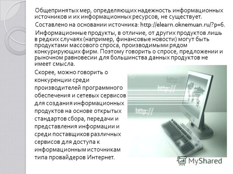 Общепринятых мер, определяющих надежность информационных источников и их информационных ресурсов, не существует. Составлено на основании источника : http://elearn.oknemuan.ru/?p=6. Информационные продукты, в отличие, от других продуктов лишь в редких