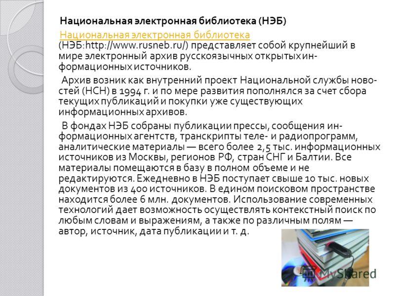 Национальная электронная библиотека ( НЭБ ) Национальная электронная библиотека ( НЭБ :http://www.rusneb.ru/) представляет собой крупнейший в мире электронный архив русскоязычных открытых ин  формационных источников. Архив возник как внутренний прое