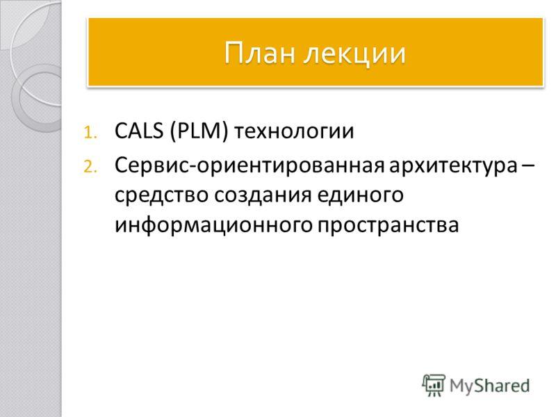 План лекции 1. CALS (PLM) технологии 2. Сервис-ориентированная архитектура – средство создания единого информационного пространства