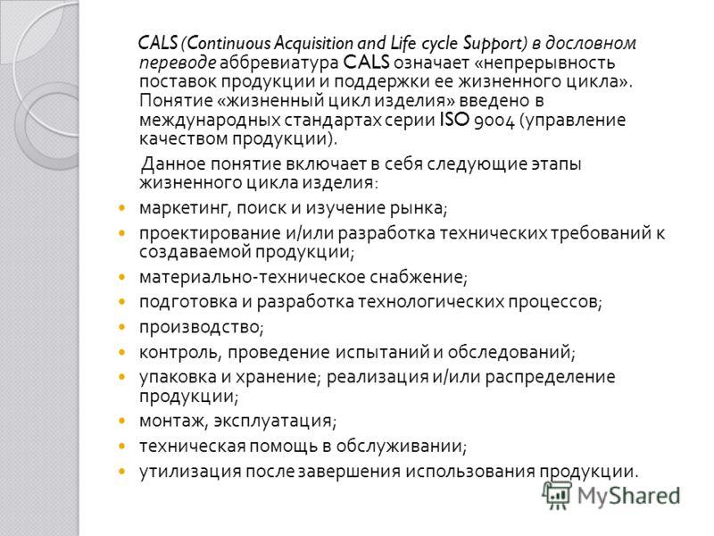 CALS (Continuous Acquisition and Life cycle Support) в дословном переводе аббревиатура CALS означает « непрерывность поставок продукции и поддержки ее жизненного цикла ». Понятие « жизненный цикл изделия » введено в международных стандартах серии ISO