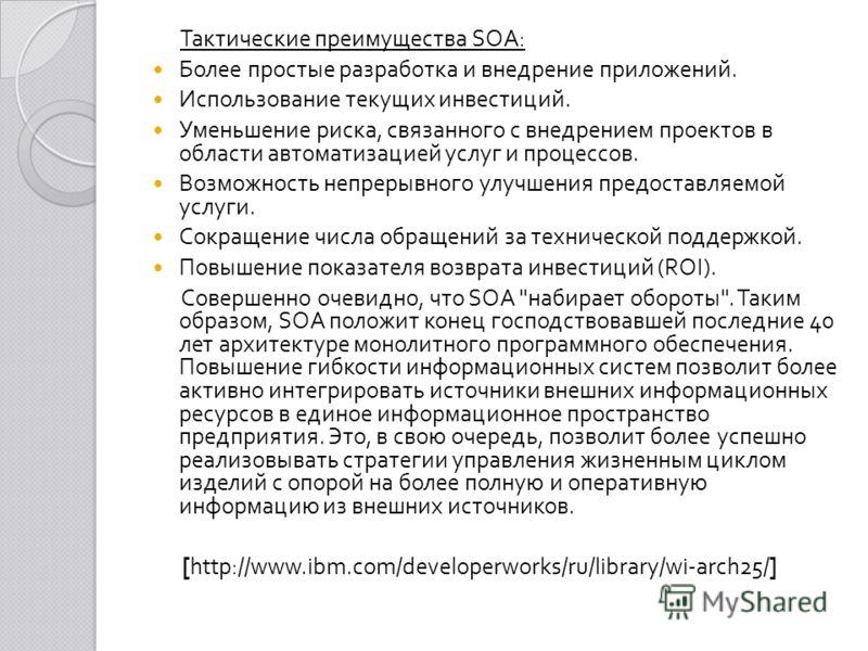 Тактические преимущества SOA: Более простые разработка и внедрение приложений. Использование текущих инвестиций. Уменьшение риска, связанного с внедрением проектов в области автоматизацией услуг и процессов. Возможность непрерывного улучшения предост