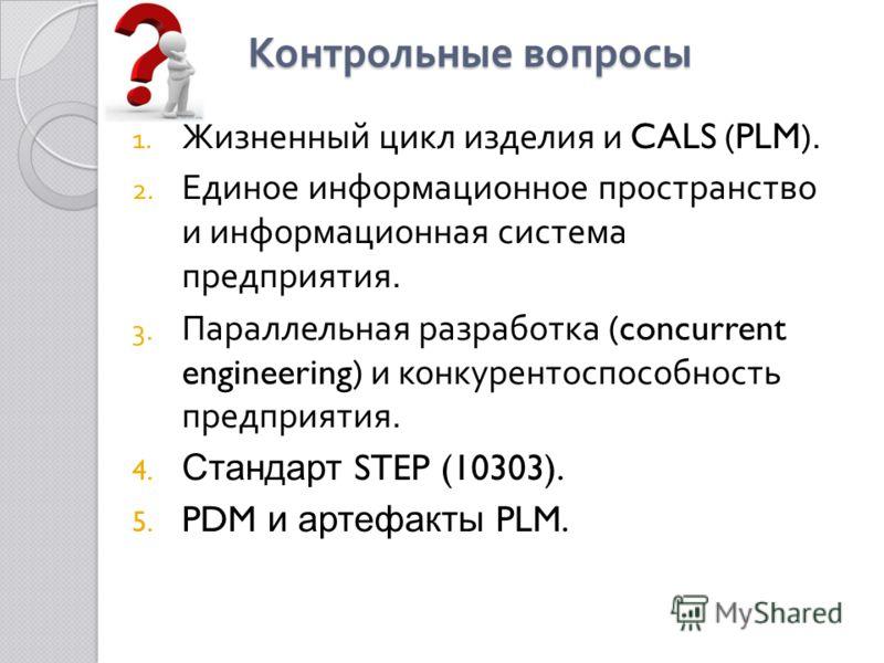 Контрольные вопросы 1. Жизненный цикл изделия и CALS (PLM). 2. Единое информационное пространство и информационная система предприятия. 3. Параллельная разработка (concurrent engineering) и конкурентоспособность предприятия. 4. Стандарт STEP (10303).