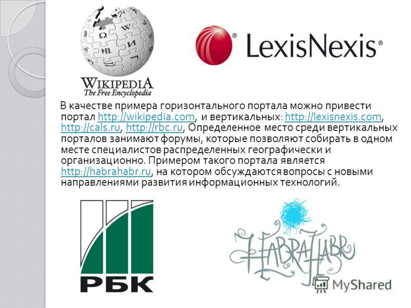 В качестве примера горизонтального портала можно привести портал http://wikipedia.com, и вертикальных : http://lexisnexis.com, http://cals.ru, http://rbc.ru, Определенное место среди вертикальных порталов занимают форумы, которые позволяют собирать в