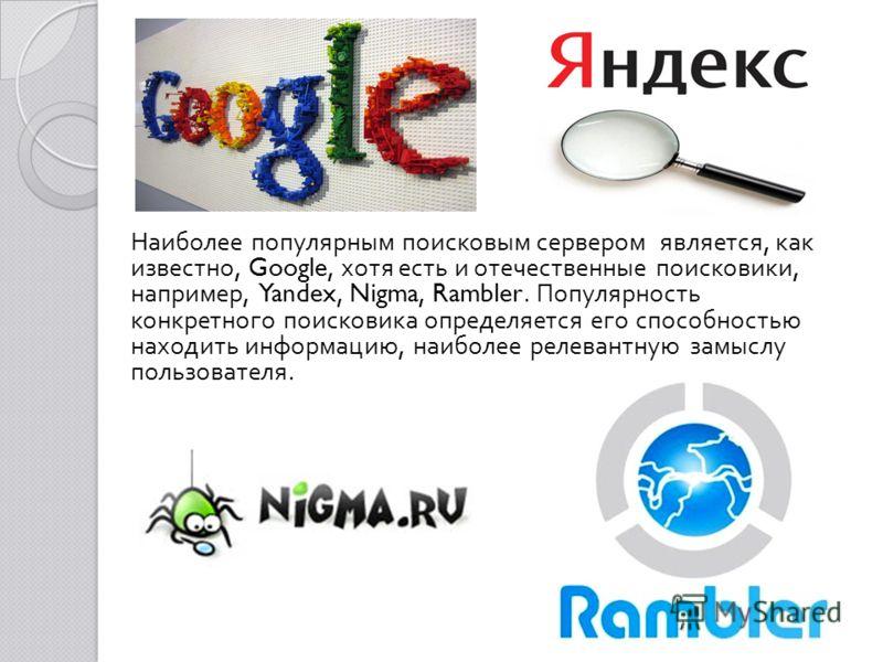 Наиболее популярным поисковым сервером является, как известно, Google, хотя есть и отечественные поисковики, например, Yandex, Nigma, Rambler. Популярность конкретного поисковика определяется его способностью находить информацию, наиболее релевантную