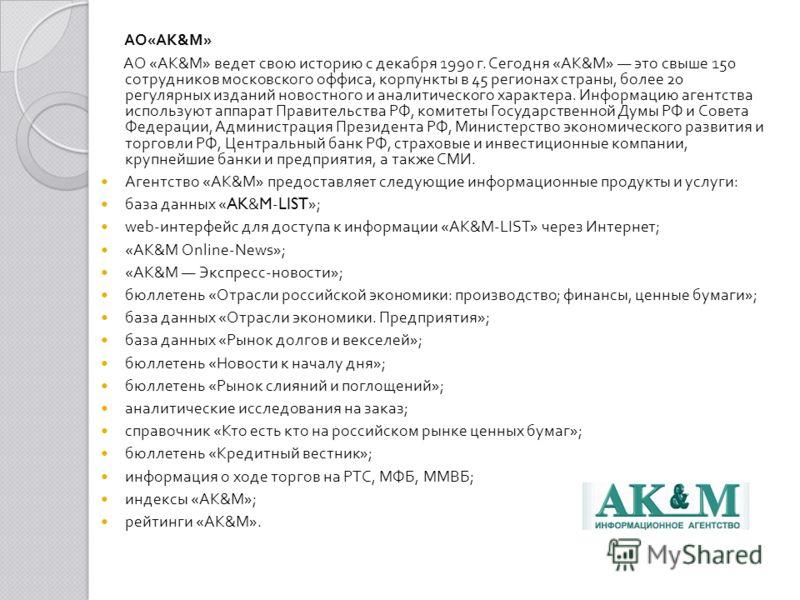 АО « АК & М » АО « АК & М » ведет свою историю с декабря 1990 г. Сегодня « АК & М » это свыше 150 сотрудников московского оффиса, корпунк  ты в 45 регионах страны, более 20 регулярных изданий новостного и аналитического характера. Информацию агентст