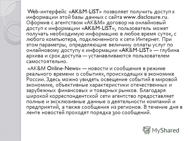 Web- интерфейс «AK&M-LIST» позволяет получить доступ к ин  формации этой базы данных с сайта www.disclosure.ru. Оформив с агентством « АК & М » договор на онлайновый доступ к информации «AK&M-LIST», пользователь может получать необходимую информацию