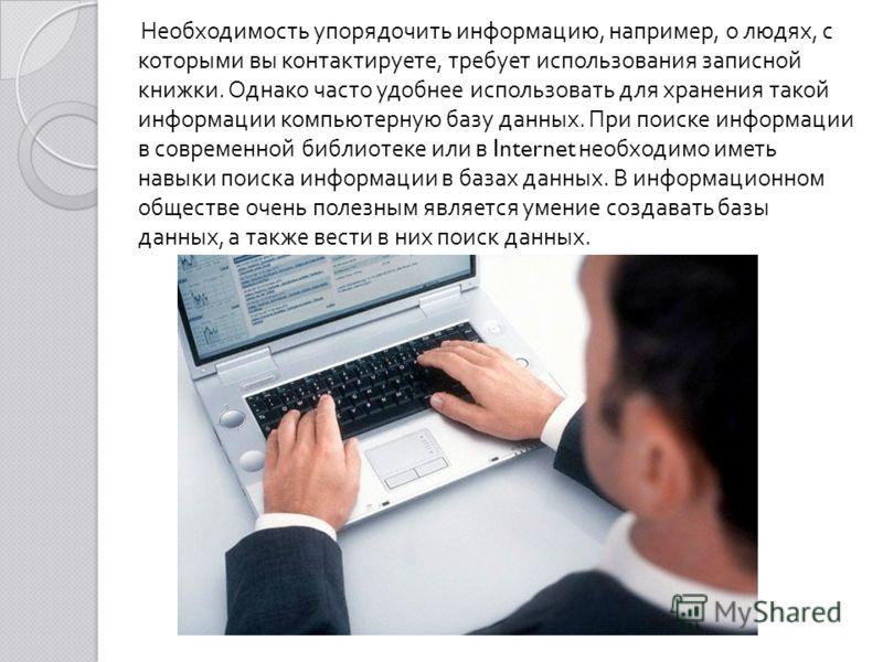 Необходимость упорядочить информацию, например, о людях, с которыми вы контактируете, требует использования записной книжки. Однако часто удобнее использовать для хранения такой информации компьютерную базу данных. При поиске информации в современной