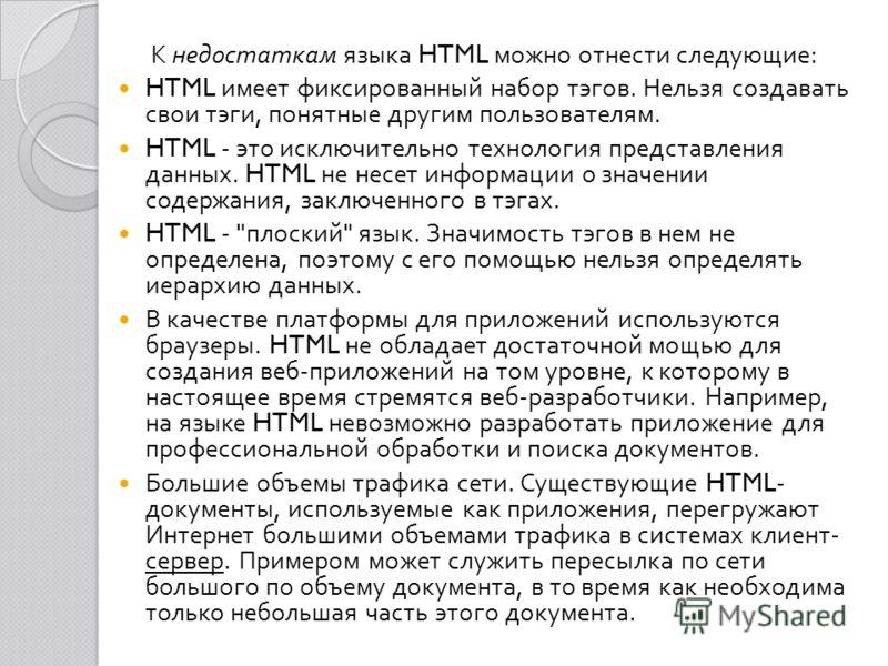 К недостаткам языка HTML можно отнести следующие : HTML имеет фиксированный набор тэгов. Нельзя создавать свои тэги, понятные другим пользователям. HTML - это исключительно технология представления данных. HTML не несет информации о значении содержан