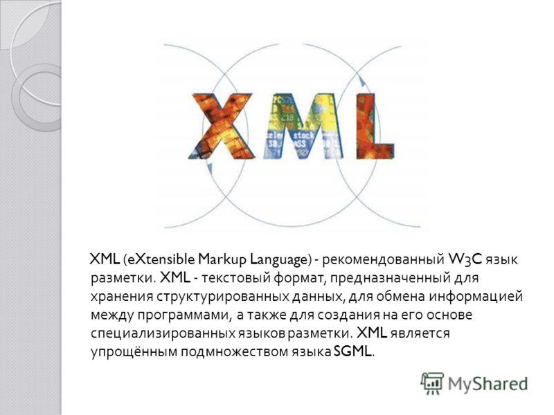 XML (eXtensible Markup Language) - рекомендованный W3C язык разметки. XML - текстовый формат, предназначенный для хранения структурированных данных, для обмена информацией между программами, а также для создания на его основе специализированных языко