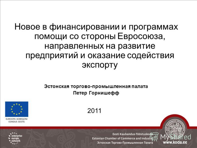 Новое в финансировании и программах помощи со стороны Евросоюза, направленных на развитие предприятий и оказание содействия экспорту Эстонская торгово-промышленная палата Петер Горнишефф 2011