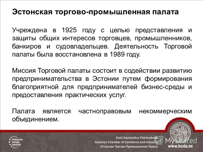 Эстонская торгово-промышленная палата Учреждена в 1925 году с целью представления и защиты общих интересов торговцев, промышленников, банкиров и судовладельцев. Деятельность Торговой палаты была восстановлена в 1989 году. Миссия Торговой палаты состо