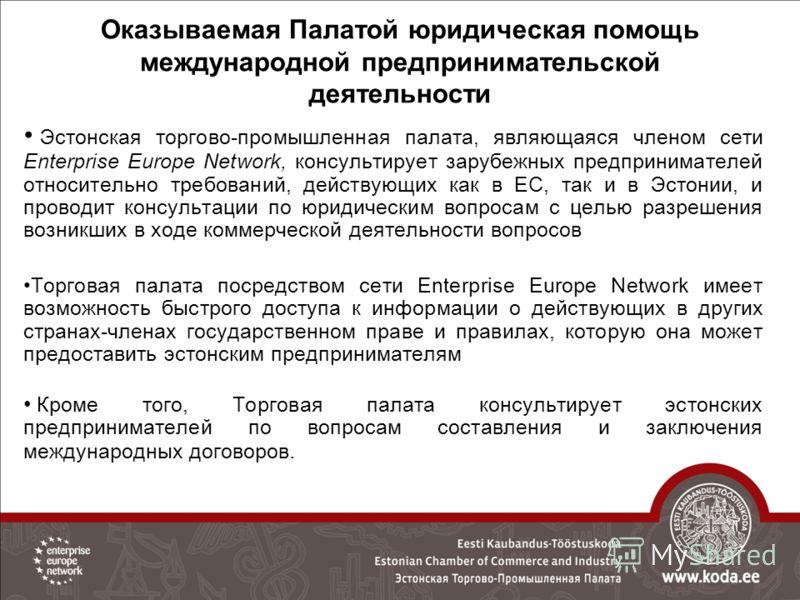 Оказываемая Палатой юридическая помощь международной предпринимательской деятельности Эстонская торгово-промышленная палата, являющаяся членом сети Enterprise Europe Network, консультирует зарубежных предпринимателей относительно требований, действую