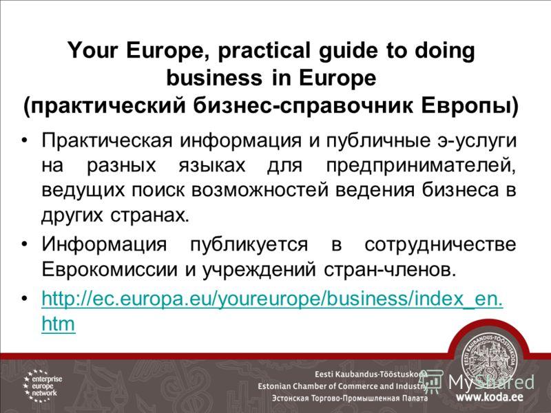 Your Europe, practical guide to doing business in Europe (практический бизнес-справочник Европы) Практическая информация и публичные э-услуги на разных языках для предпринимателей, ведущих поиск возможностей ведения бизнеса в других странах. Информац
