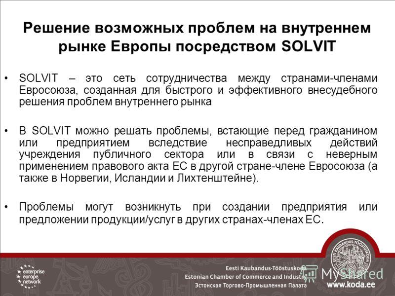 Решение возможных проблем на внутреннем рынке Европы посредством SOLVIT SOLVIT – это сеть сотрудничества между странами-членами Евросоюза, созданная для быстрого и эффективного внесудебного решения проблем внутреннего рынка В SOLVIT можно решать проб